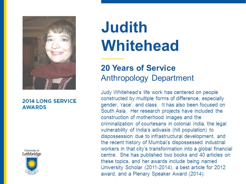 Judith Whitehead 20 Years of Service Anthropology Department Judy Whitehead's life work has centered on people constructed by multiple forms of differ