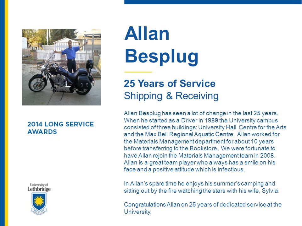 Allan Besplug 25 Years of Service Shipping & Receiving Allan Besplug has seen a lot of change in the last 25 years. When he started as a Driver in 198