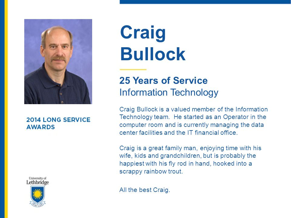 Craig Bullock 25 Years of Service Information Technology Craig Bullock is a valued member of the Information Technology team. He started as an Operato