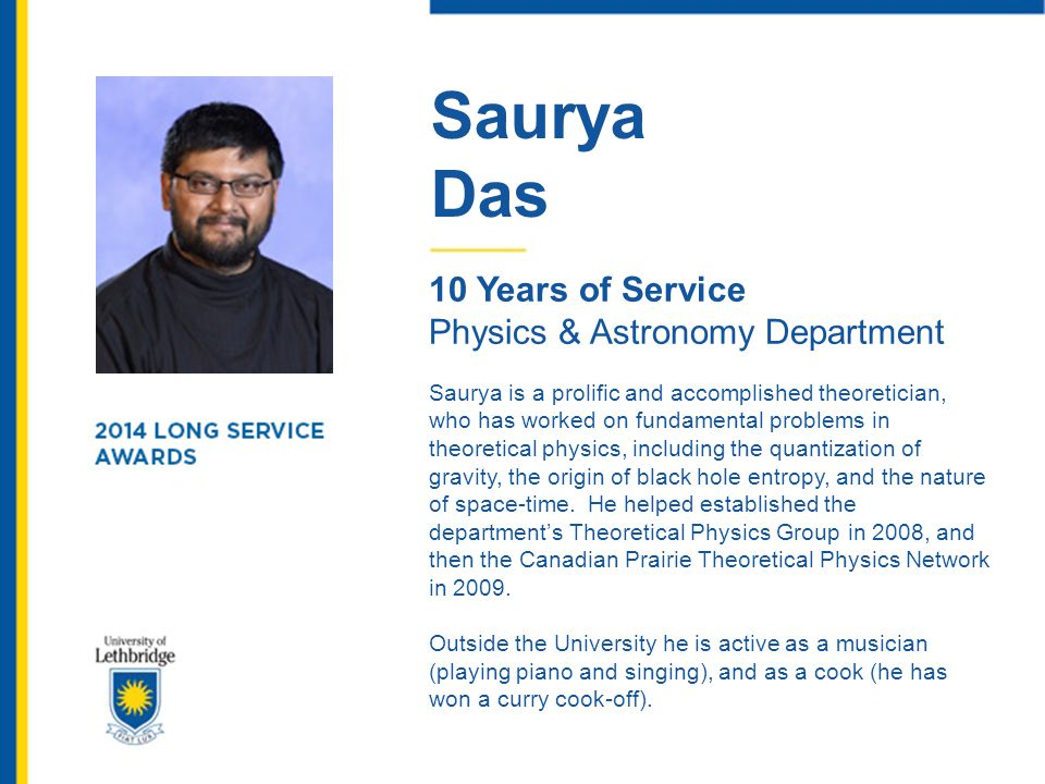 Saurya Das 10 Years of Service Physics & Astronomy Department Saurya is a prolific and accomplished theoretician, who has worked on fundamental proble