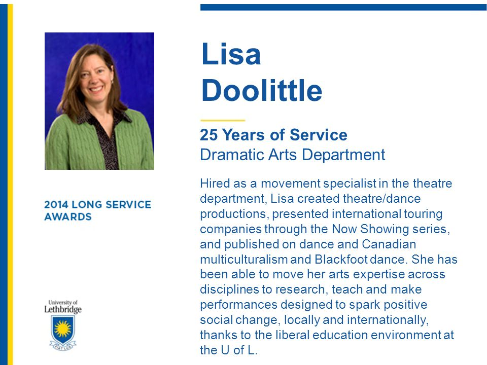 Lisa Doolittle 25 Years of Service Dramatic Arts Department Hired as a movement specialist in the theatre department, Lisa created theatre/dance produ