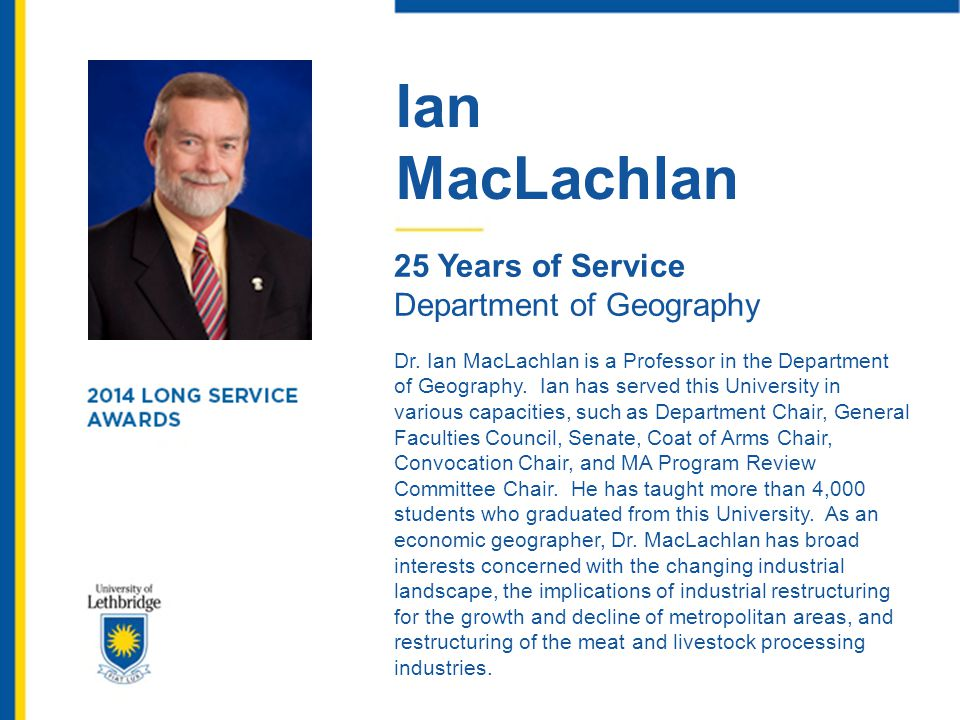 Ian MacLachlan 25 Years of Service Department of Geography Dr. Ian MacLachlan is a Professor in the Department of Geography. Ian has served this Unive