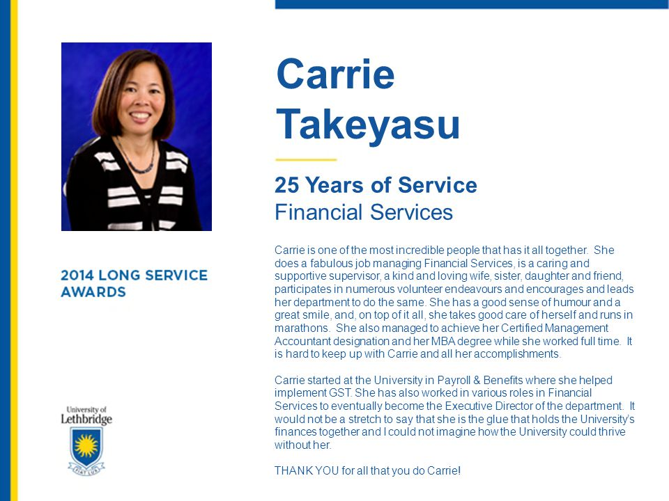 Carrie Takeyasu 25 Years of Service Financial Services Carrie is one of the most incredible people that has it all together. She does a fabulous job m