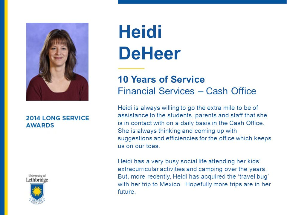 Heidi DeHeer 10 Years of Service Financial Services – Cash Office Heidi is always willing to go the extra mile to be of assistance to the students, pa