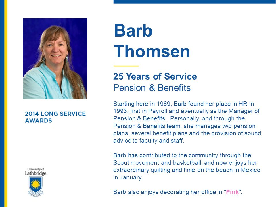 Barb Thomsen 25 Years of Service Pension & Benefits Starting here in 1989, Barb found her place in HR in 1993, first in Payroll and eventually as the