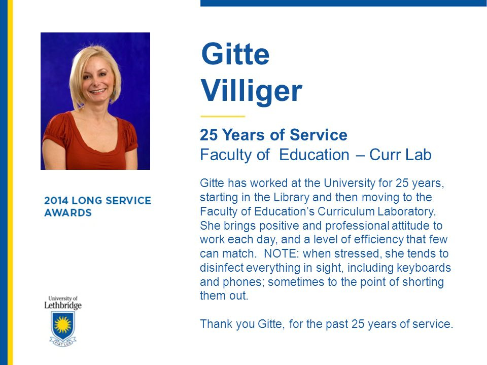 Gitte Villiger 25 Years of Service Faculty of Education – Curr Lab Gitte has worked at the University for 25 years, starting in the Library and then m