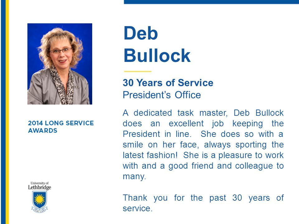 Deb Bullock 30 Years of Service President's Office A dedicated task master, Deb Bullock does an excellent job keeping the President in line. She does