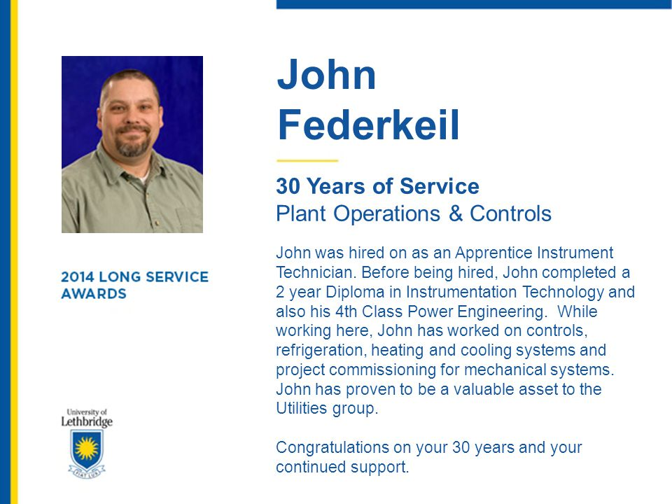 John Federkeil 30 Years of Service Plant Operations & Controls John was hired on as an Apprentice Instrument Technician. Before being hired, John comp