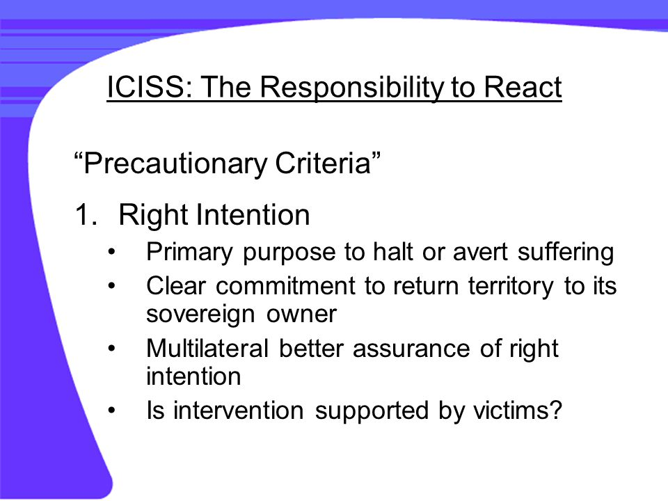 ICISS: The Responsibility to React Precautionary Criteria 1.Right Intention Primary purpose to halt or avert suffering Clear commitment to return territory to its sovereign owner Multilateral better assurance of right intention Is intervention supported by victims