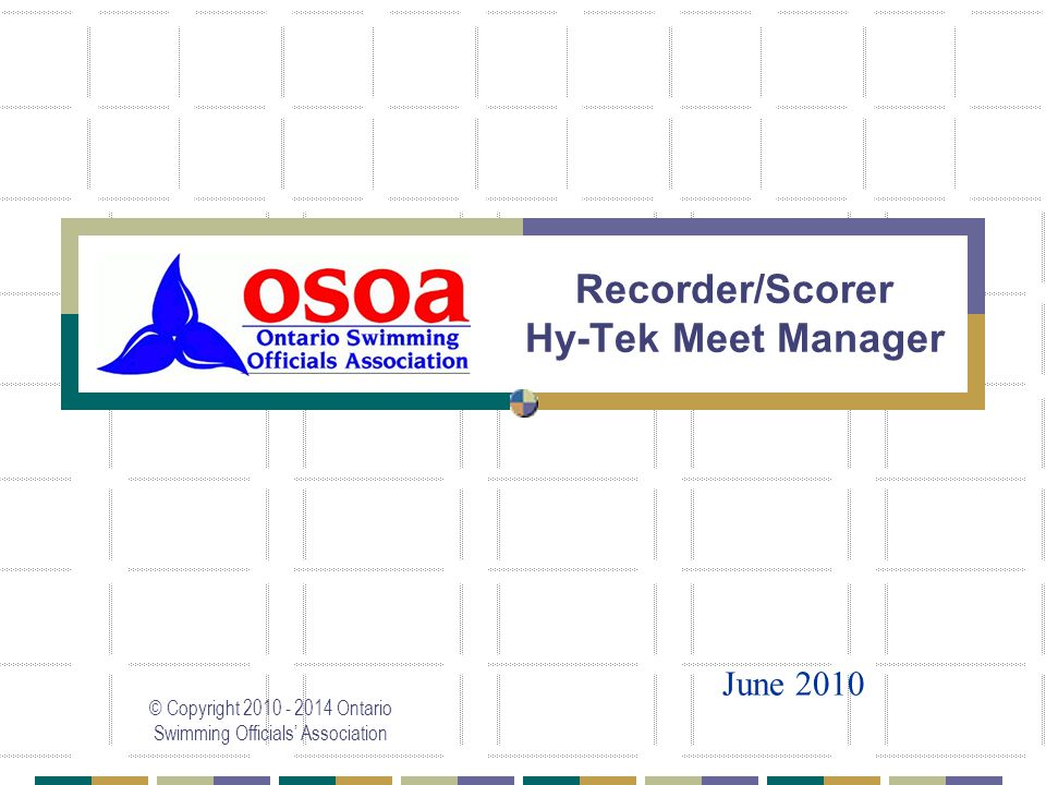 Recorder/Scorer Hy-Tek Meet Manager © Copyright 2010 - 2014 Ontario Swimming Officials' Association June 2010