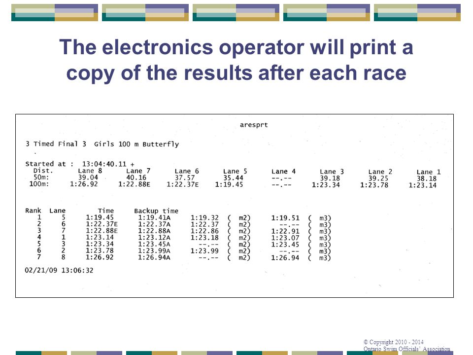 © Copyright 2010 - 2014 Ontario Swim Officials' Association The electronics operator will print a copy of the results after each race