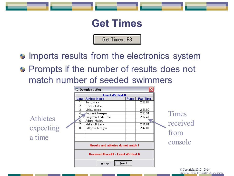© Copyright 2010 - 2014 Ontario Swim Officials' Association Get Times Imports results from the electronics system Prompts if the number of results doe
