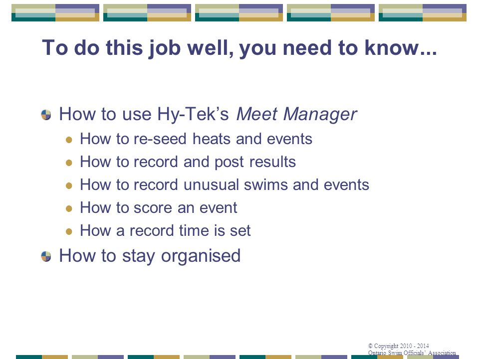 © Copyright 2010 - 2014 Ontario Swim Officials' Association To do this job well, you need to know... How to use Hy-Tek's Meet Manager How to re-seed h