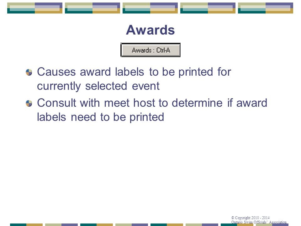 © Copyright 2010 - 2014 Ontario Swim Officials' Association Awards Causes award labels to be printed for currently selected event Consult with meet ho