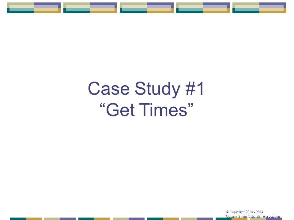 "© Copyright 2010 - 2014 Ontario Swim Officials' Association Case Study #1 ""Get Times"""