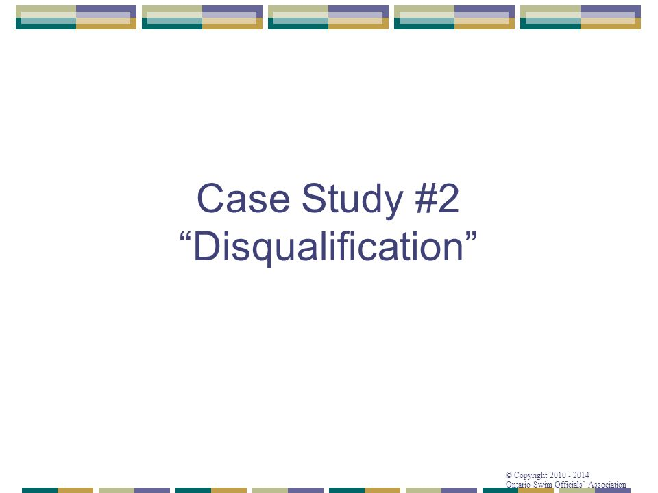 "© Copyright 2010 - 2014 Ontario Swim Officials' Association Case Study #2 ""Disqualification"""