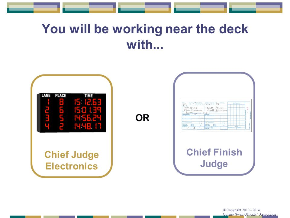 © Copyright 2010 - 2014 Ontario Swim Officials' Association You will be working near the deck with... Chief Finish Judge Chief Judge Electronics OR