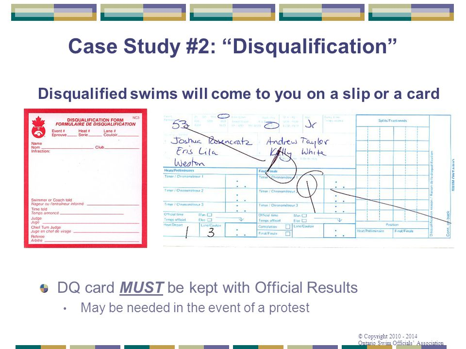 © Copyright 2010 - 2014 Ontario Swim Officials' Association Disqualified swims will come to you on a slip or a card DQ card MUST be kept with Official