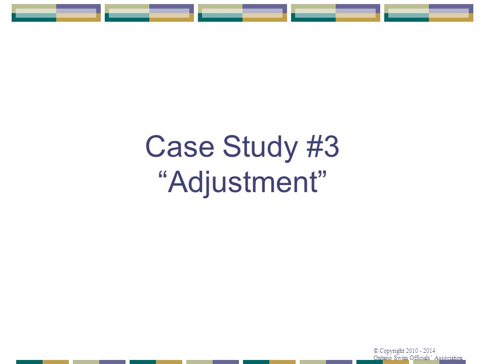 "© Copyright 2010 - 2014 Ontario Swim Officials' Association Case Study #3 ""Adjustment"""