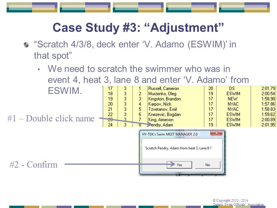 "© Copyright 2010 - 2014 Ontario Swim Officials' Association Case Study #3: ""Adjustment"" ""Scratch 4/3/8, deck enter 'V. Adamo (ESWIM)' in that spot"" We"