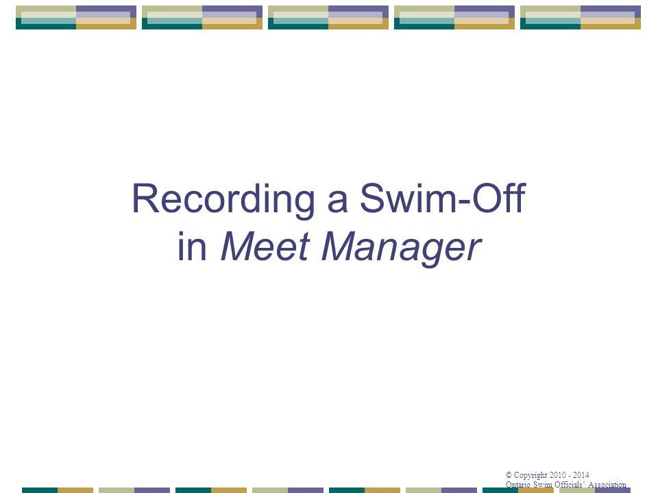 © Copyright 2010 - 2014 Ontario Swim Officials' Association Recording a Swim-Off in Meet Manager
