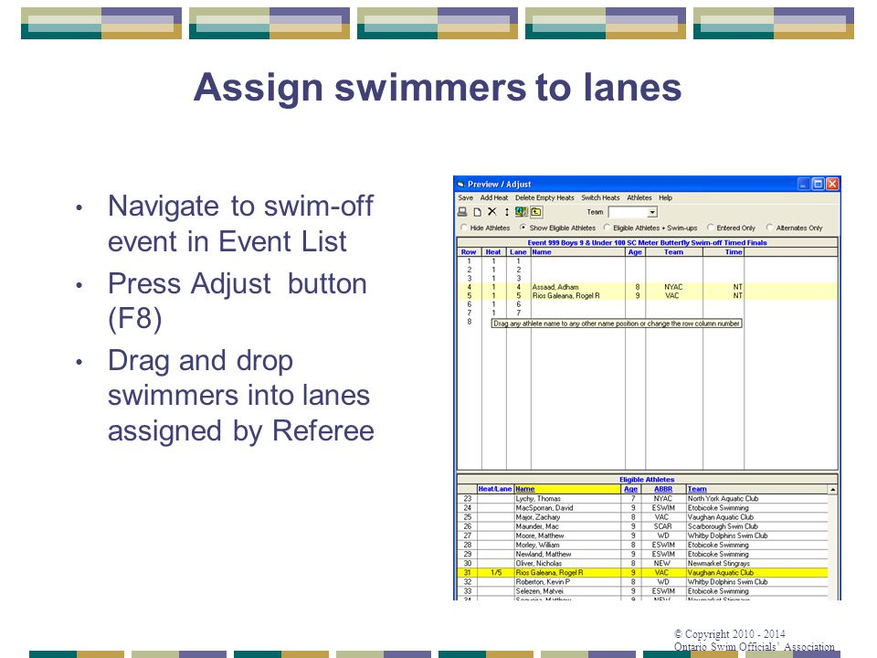 © Copyright 2010 - 2014 Ontario Swim Officials' Association Assign swimmers to lanes Navigate to swim-off event in Event List Press Adjust button (F8)