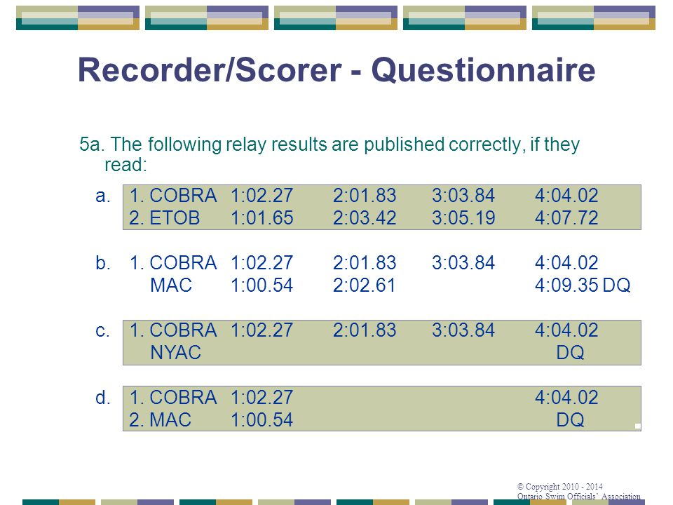 © Copyright 2010 - 2014 Ontario Swim Officials' Association Recorder/Scorer - Questionnaire 5a. The following relay results are published correctly, i