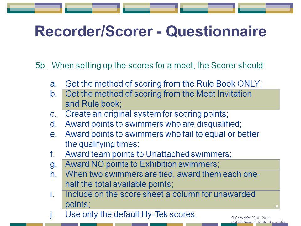 © Copyright 2010 - 2014 Ontario Swim Officials' Association Recorder/Scorer - Questionnaire 5b. When setting up the scores for a meet, the Scorer shou