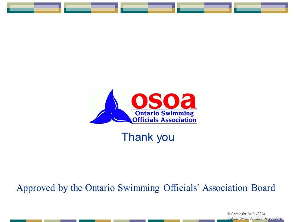 © Copyright 2010 - 2014 Ontario Swim Officials' Association Thank you Approved by the Ontario Swimming Officials' Association Board