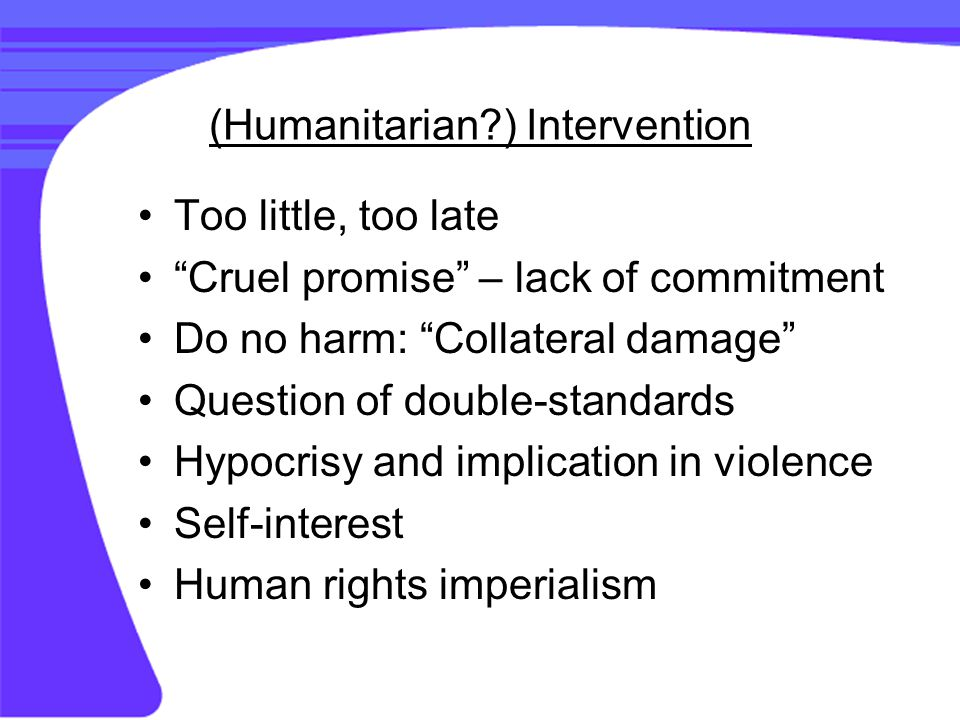(Humanitarian ) Intervention Too little, too late Cruel promise – lack of commitment Do no harm: Collateral damage Question of double-standards Hypocrisy and implication in violence Self-interest Human rights imperialism