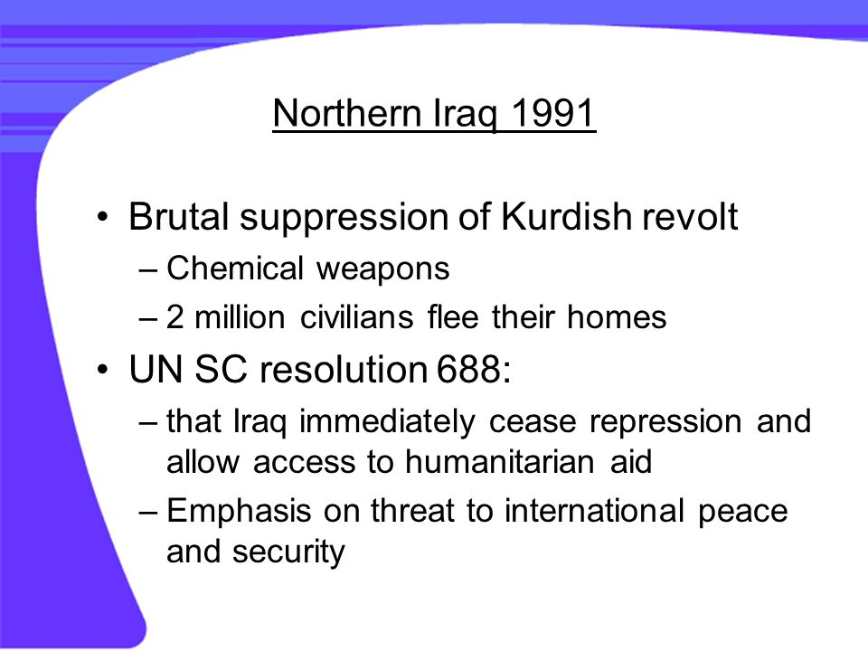 Northern Iraq 1991 Brutal suppression of Kurdish revolt –Chemical weapons –2 million civilians flee their homes UN SC resolution 688: –that Iraq immediately cease repression and allow access to humanitarian aid –Emphasis on threat to international peace and security