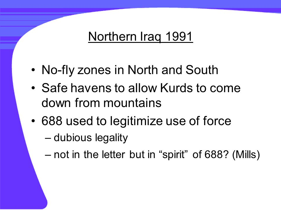 Northern Iraq 1991 No-fly zones in North and South Safe havens to allow Kurds to come down from mountains 688 used to legitimize use of force –dubious legality –not in the letter but in spirit of 688.