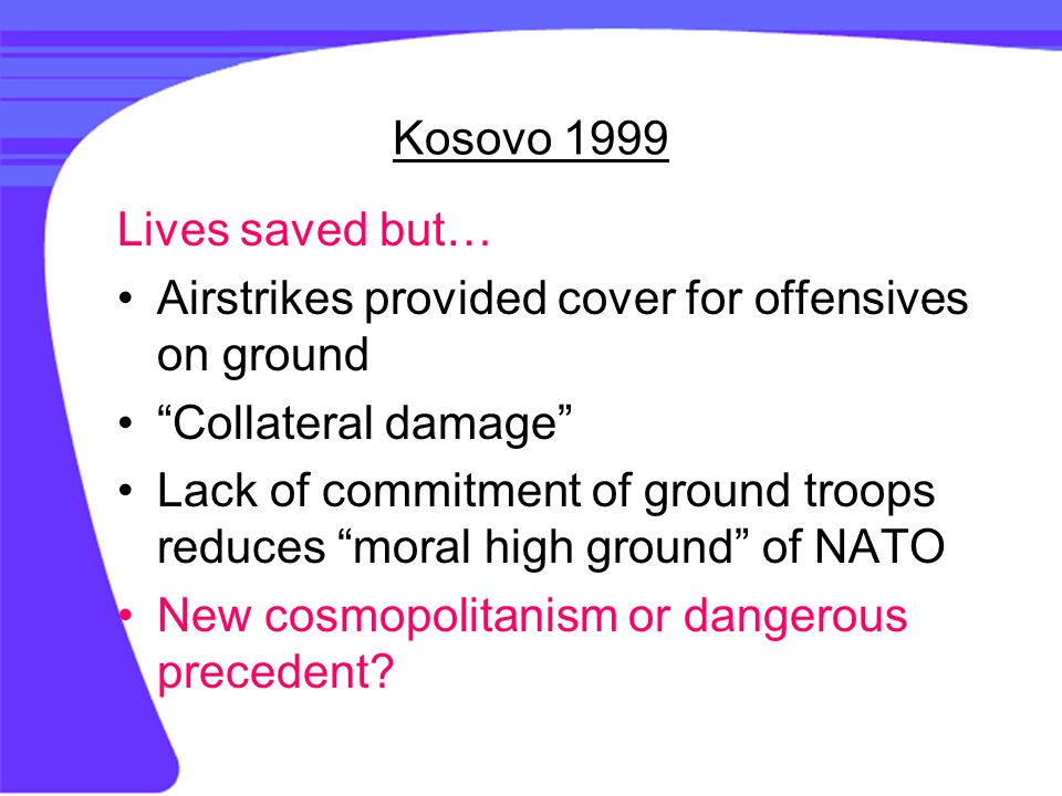 Kosovo 1999 Lives saved but… Airstrikes provided cover for offensives on ground Collateral damage Lack of commitment of ground troops reduces moral high ground of NATO New cosmopolitanism or dangerous precedent