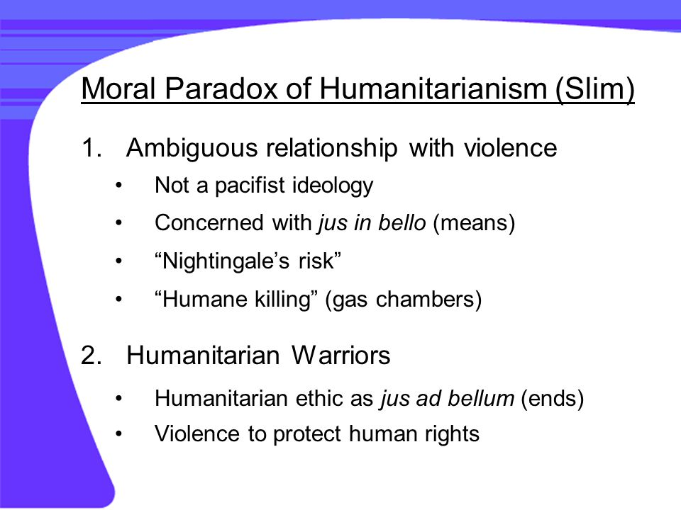 Moral Paradox of Humanitarianism (Slim) 1.Ambiguous relationship with violence Not a pacifist ideology Concerned with jus in bello (means) Nightingale's risk Humane killing (gas chambers) 2.Humanitarian Warriors Humanitarian ethic as jus ad bellum (ends) Violence to protect human rights