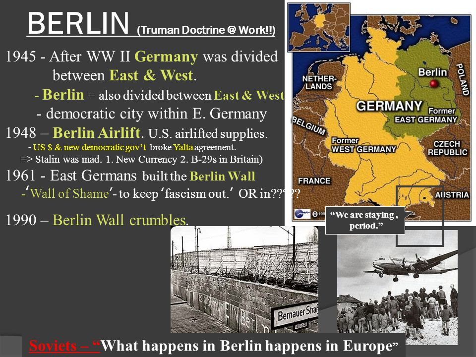 BERLIN (Truman Doctrine @ Work!!) 1945 - After WW II Germany was divided between East & West. - Berlin = also divided between East & West - democratic