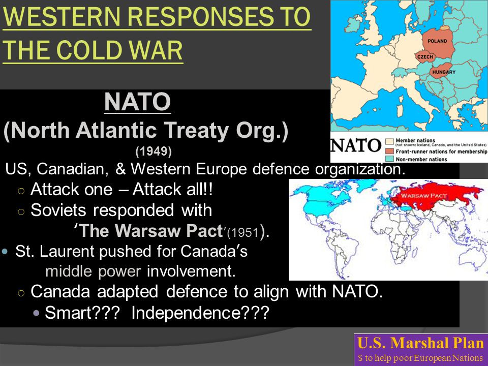 WESTERN RESPONSES TO THE COLD WAR NATO (North Atlantic Treaty Org.) (1949) US, Canadian, & Western Europe defence organization. ○ Attack one – Attack