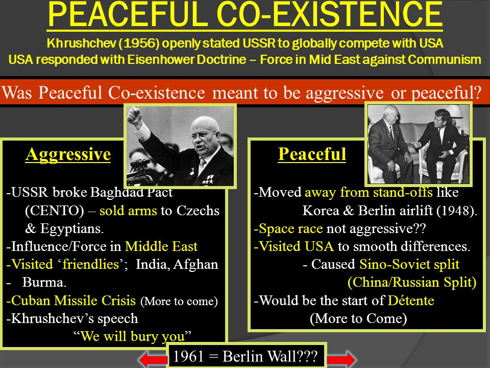 PEACEFUL CO-EXISTENCE Khrushchev (1956) openly stated USSR to globally compete with USA USA responded with Eisenhower Doctrine – Force in Mid East aga