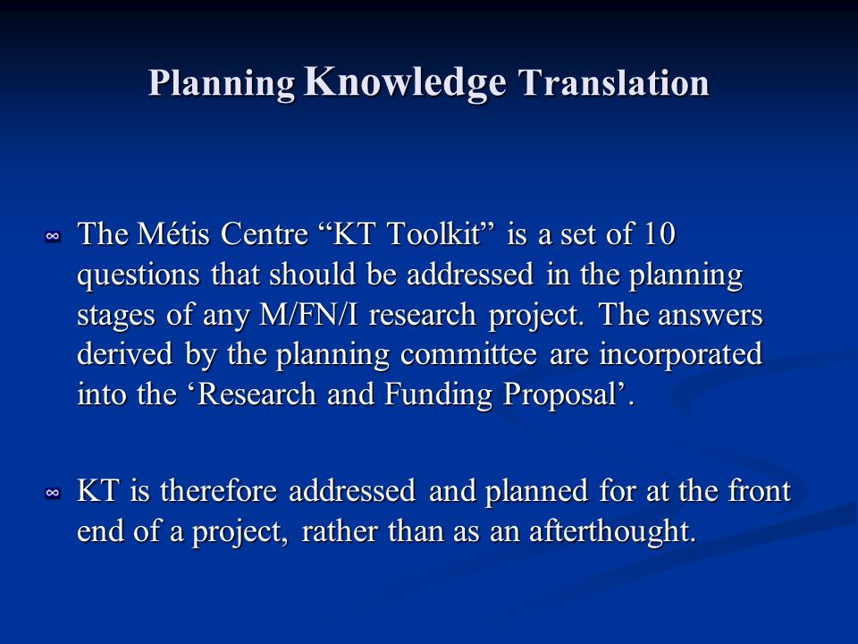 10 Questions in Planning KT The following 10 questions should be asked by research committees/teams and its stakeholders (organizations, communities) to make operational and to incorporate the concept of Knowledge Translation (KT) in regards to research in M/FN/I communities.
