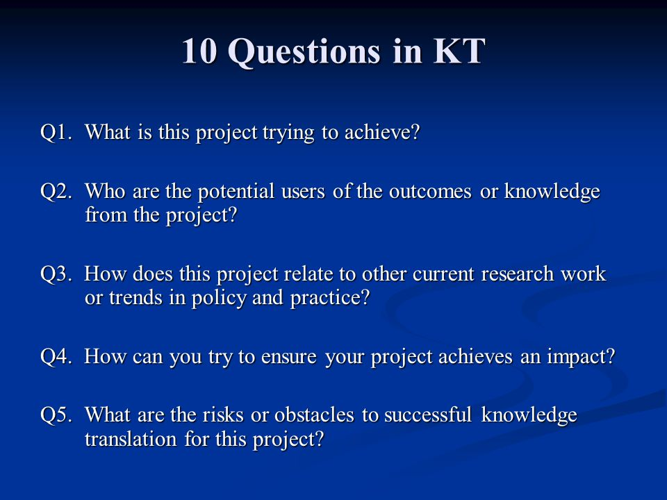 10 Questions in KT Q1. What is this project trying to achieve? Q2. Who are the potential users of the outcomes or knowledge from the project? Q3. How