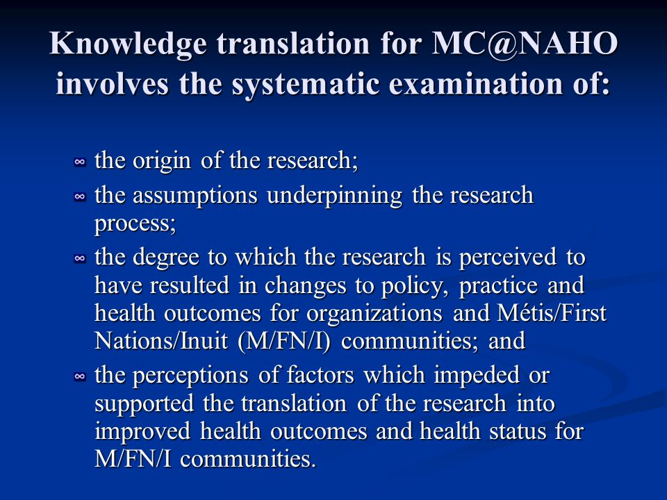 Knowledge translation for MC@NAHO involves the systematic examination of: the origin of the research; the assumptions underpinning the research proces