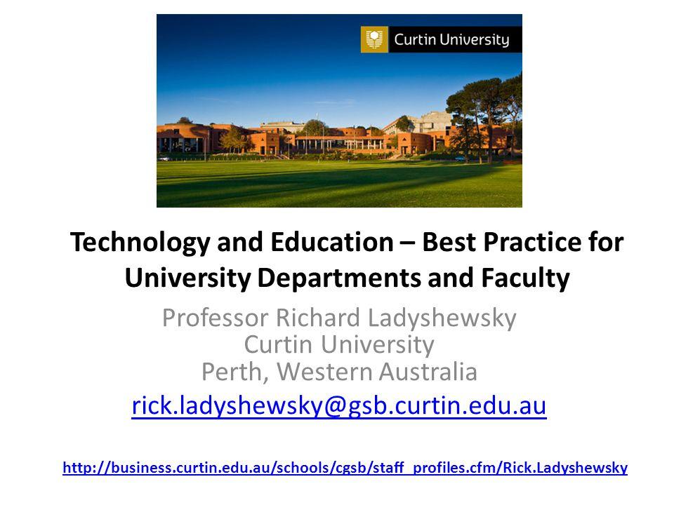 Technology and Education – Best Practice for University Departments and Faculty Professor Richard Ladyshewsky Curtin University Perth, Western Australia rick.ladyshewsky@gsb.curtin.edu.au http://business.curtin.edu.au/schools/cgsb/staff_profiles.cfm/Rick.Ladyshewsky
