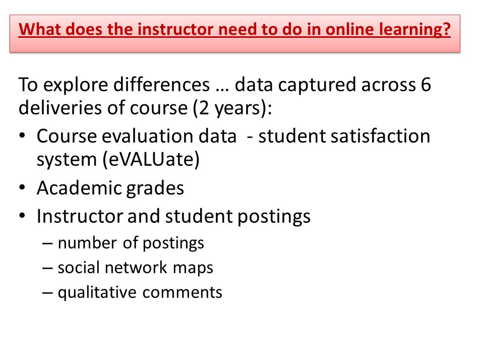To explore differences … data captured across 6 deliveries of course (2 years): Course evaluation data - student satisfaction system (eVALUate) Academic grades Instructor and student postings – number of postings – social network maps – qualitative comments What does the instructor need to do in online learning