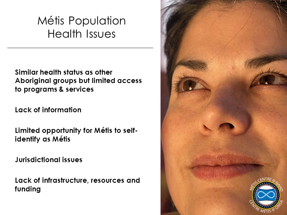 Métis Population Health Issues Similar health status as other Aboriginal groups but limited access to programs & services Lack of information Limited
