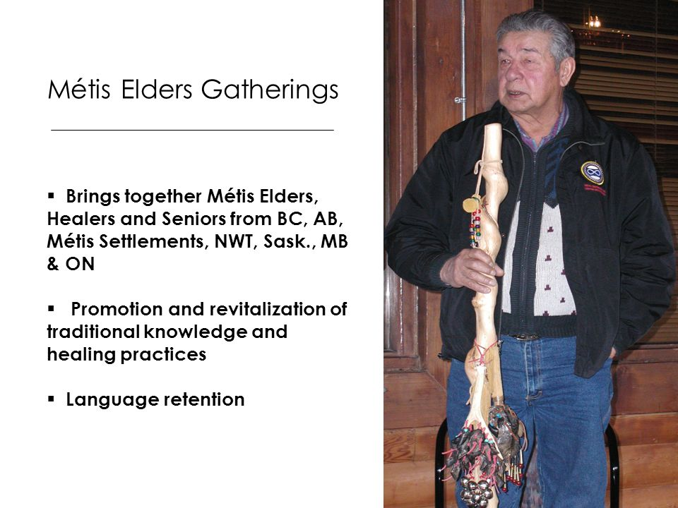 Métis Elders Gatherings  Brings together Métis Elders, Healers and Seniors from BC, AB, Métis Settlements, NWT, Sask., MB & ON  Promotion and revita