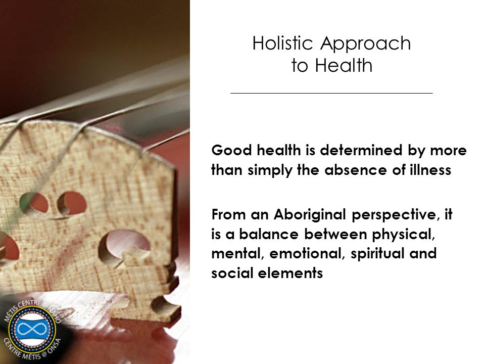 Holistic Approach to Health Good health is determined by more than simply the absence of illness From an Aboriginal perspective, it is a balance betwe