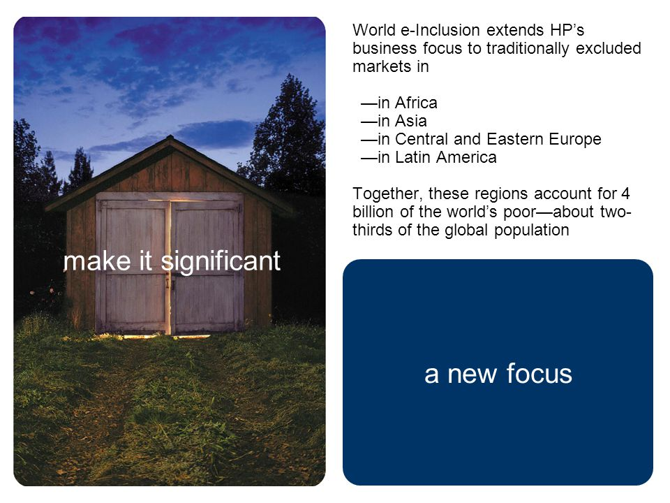 a new focus make it significant World e-Inclusion extends HP's business focus to traditionally excluded markets in —in Africa —in Asia —in Central and Eastern Europe —in Latin America Together, these regions account for 4 billion of the world's poor—about two- thirds of the global population