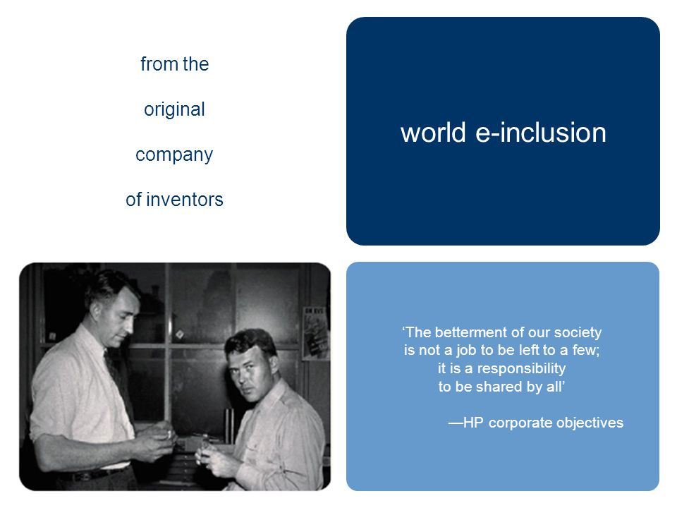 'The betterment of our society is not a job to be left to a few; it is a responsibility to be shared by all' —HP corporate objectives from the original company of inventors world e-inclusion