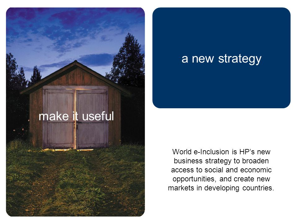 a new strategy World e-Inclusion is HP's new business strategy to broaden access to social and economic opportunities, and create new markets in developing countries.
