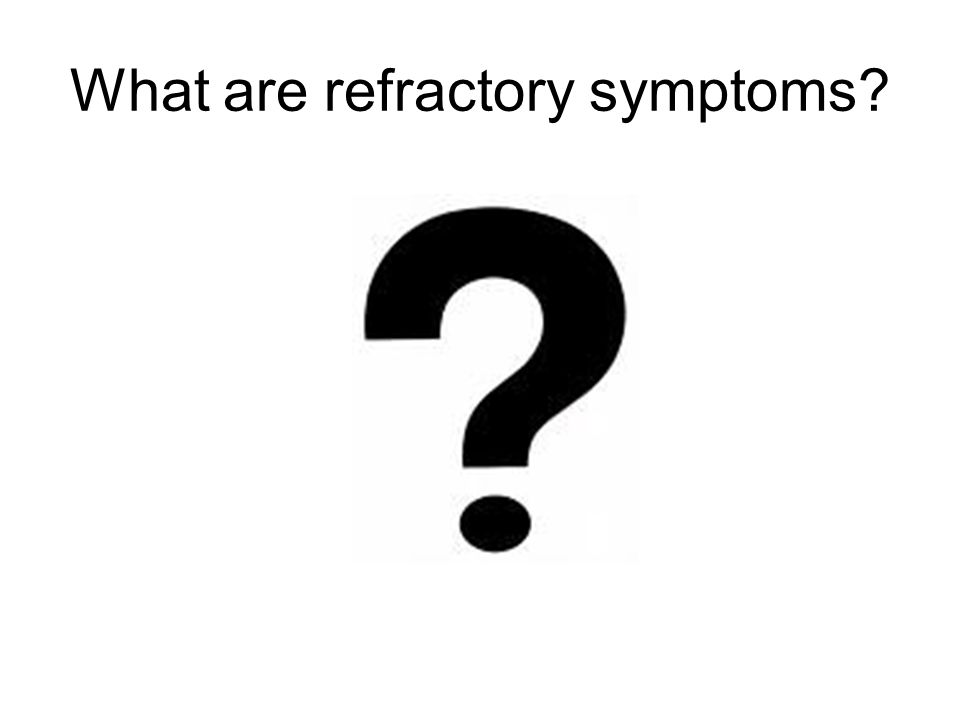 What are refractory symptoms?
