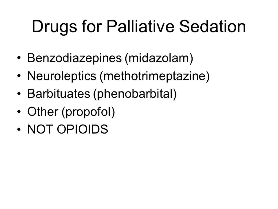Drugs for Palliative Sedation Benzodiazepines (midazolam) Neuroleptics (methotrimeptazine) Barbituates (phenobarbital) Other (propofol) NOT OPIOIDS